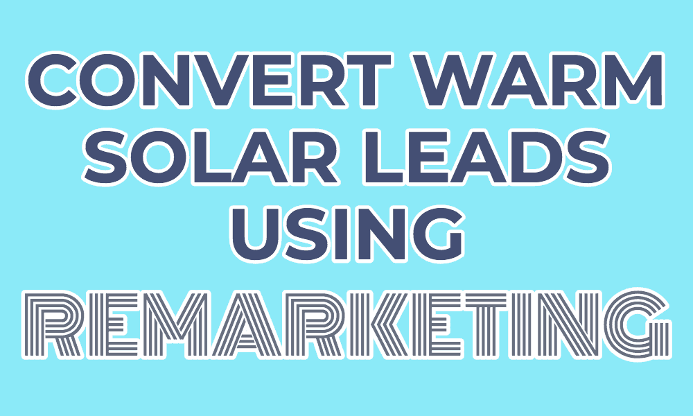 Convert warm solar leads using remarketing