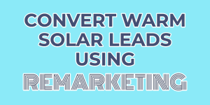 Convert warm solar leads using remarketing